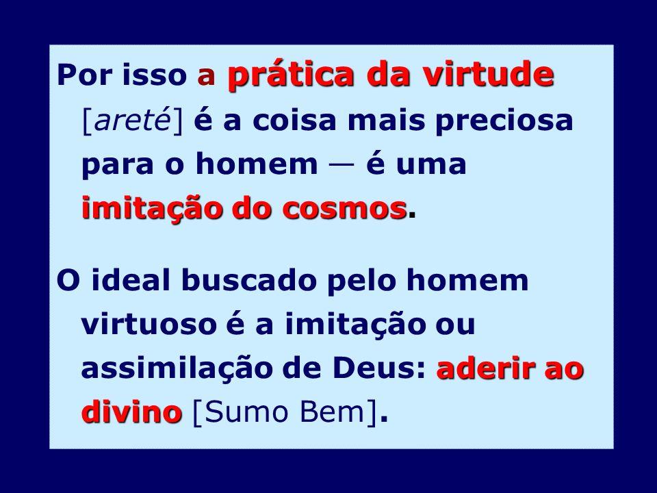 Por isso a prática da virtude [areté] é a coisa mais preciosa para o homem — é uma imitação do cosmos.